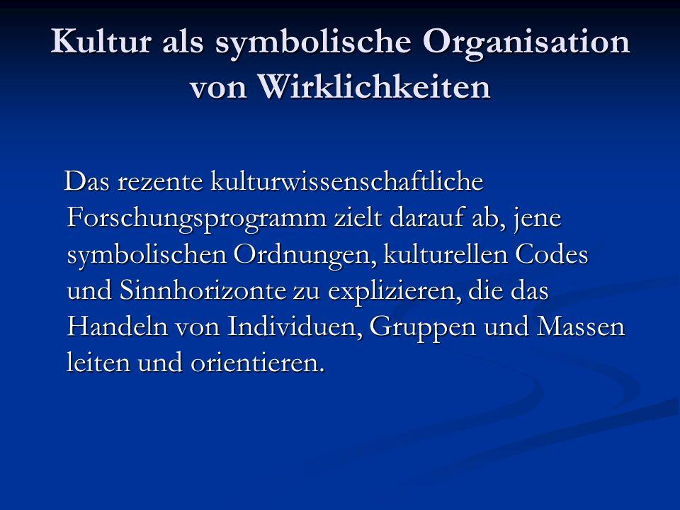 Kultur als symbolische Organisation von Wirklichkeiten Das rezente kulturwissenschaftliche Forschungsprogramm zielt darauf ab, jene symbolischen Ordnu