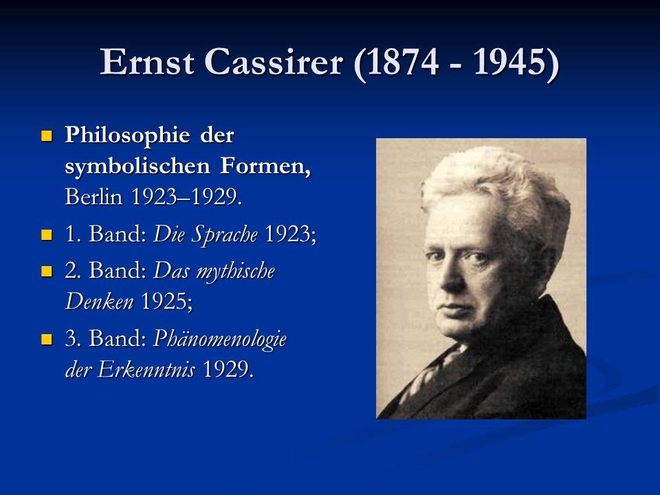 Ernst Cassirer (1874 - 1945) Philosophie der symbolischen Formen, Berlin 1923–1929. Philosophie der symbolischen Formen, Berlin 1923–1929. 1. Band: Di
