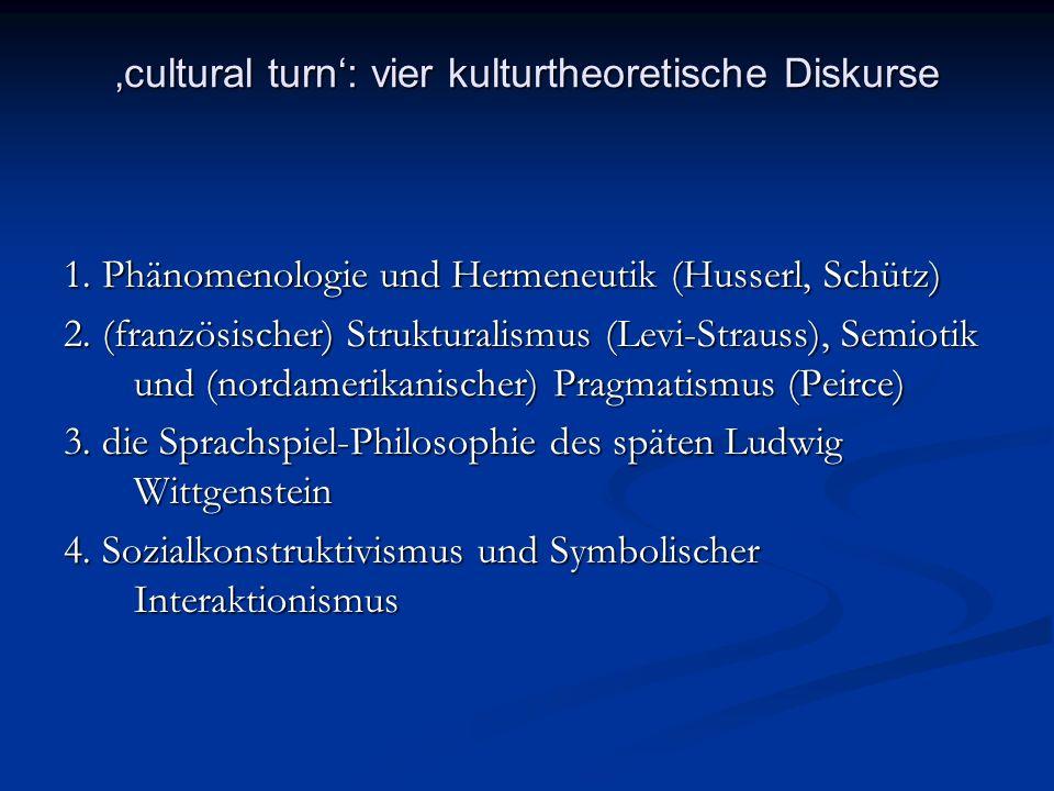 cultural turn: vier kulturtheoretische Diskurse 1. Phänomenologie und Hermeneutik (Husserl, Schütz) 2. (französischer) Strukturalismus (Levi-Strauss),