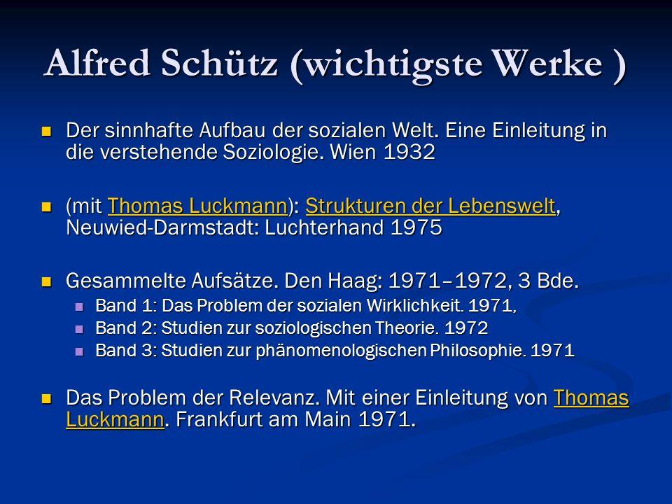 Alfred Schütz (wichtigste Werke ) Der sinnhafte Aufbau der sozialen Welt. Eine Einleitung in die verstehende Soziologie. Wien 1932 Der sinnhafte Aufba