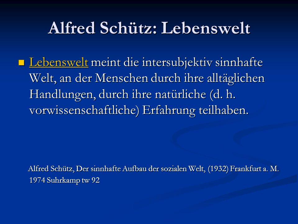 Alfred Schütz: Lebenswelt Lebenswelt meint die intersubjektiv sinnhafte Welt, an der Menschen durch ihre alltäglichen Handlungen, durch ihre natürlich