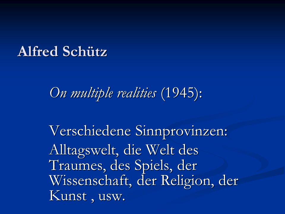 Alfred Schütz On multiple realities (1945): Verschiedene Sinnprovinzen: Alltagswelt, die Welt des Traumes, des Spiels, der Wissenschaft, der Religion,