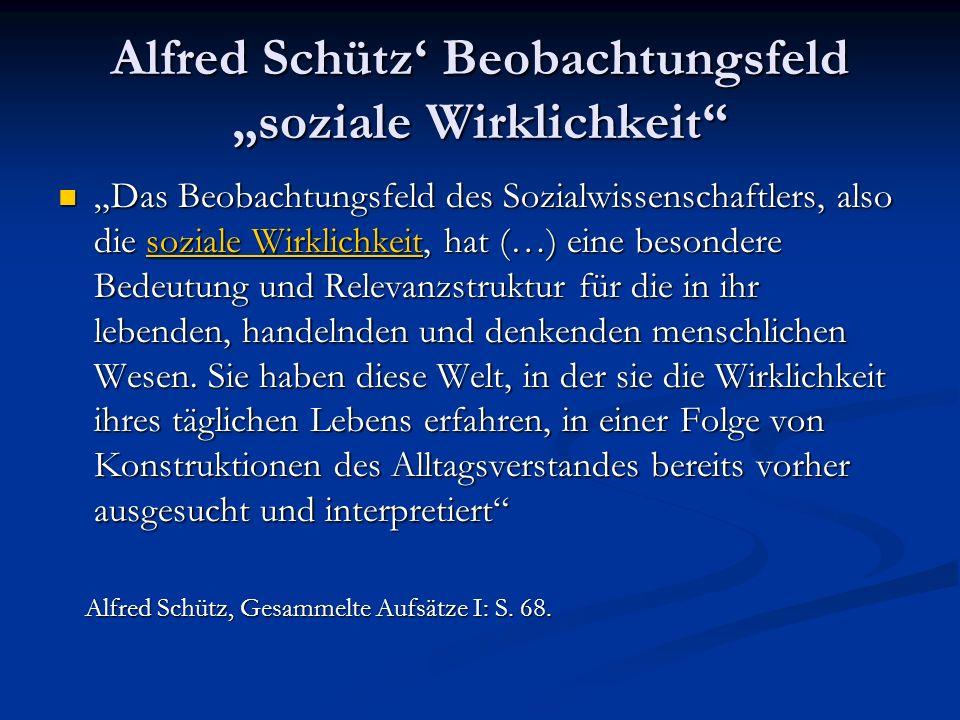 Alfred Schütz Beobachtungsfeld soziale Wirklichkeit Das Beobachtungsfeld des Sozialwissenschaftlers, also die soziale Wirklichkeit, hat (…) eine beson