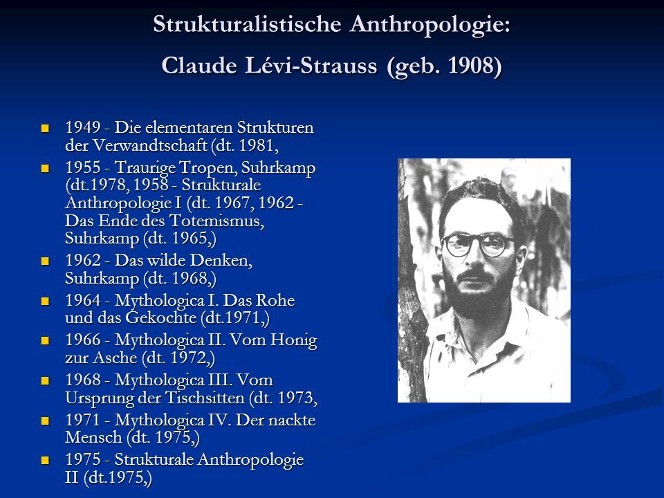 Strukturalistische Anthropologie: Claude Lévi-Strauss (geb. 1908) 1949 - Die elementaren Strukturen der Verwandtschaft (dt. 1981, 1949 - Die elementar