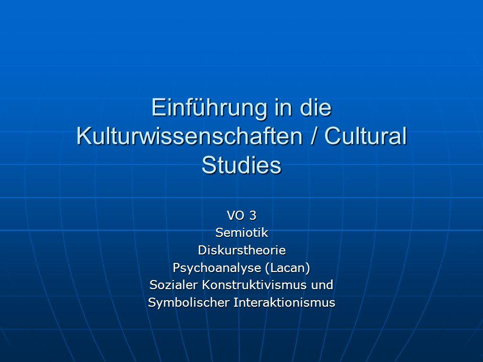 Einführung in die Kulturwissenschaften / Cultural Studies VO 3 SemiotikDiskurstheorie Psychoanalyse (Lacan) Sozialer Konstruktivismus und Symbolischer