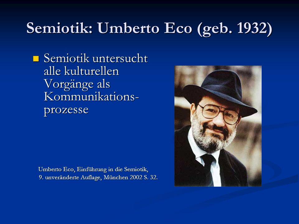 Semiotik: Umberto Eco (geb. 1932) Semiotik untersucht alle kulturellen Vorgänge als Kommunikations- prozesse Semiotik untersucht alle kulturellen Vorg