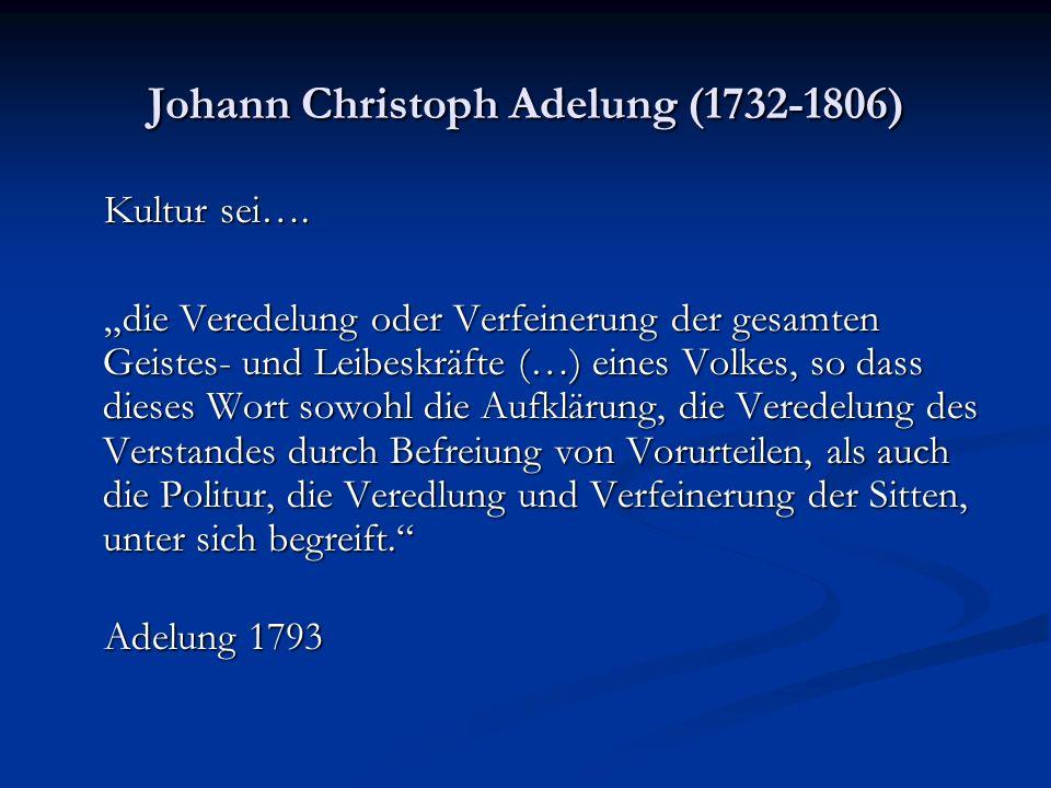 Johann Christoph Adelung (1732-1806) Kultur sei…. Kultur sei…. die Veredelung oder Verfeinerung der gesamten Geistes- und Leibeskräfte (…) eines Volke