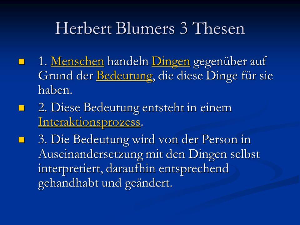 Herbert Blumers 3 Thesen 1. Menschen handeln Dingen gegenüber auf Grund der Bedeutung, die diese Dinge für sie haben. 1. Menschen handeln Dingen gegen