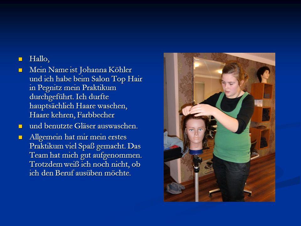 Hallo, Hallo, Mein Name ist Johanna Köhler und ich habe beim Salon Top Hair in Pegnitz mein Praktikum durchgeführt. Ich durfte hauptsächlich Haare was