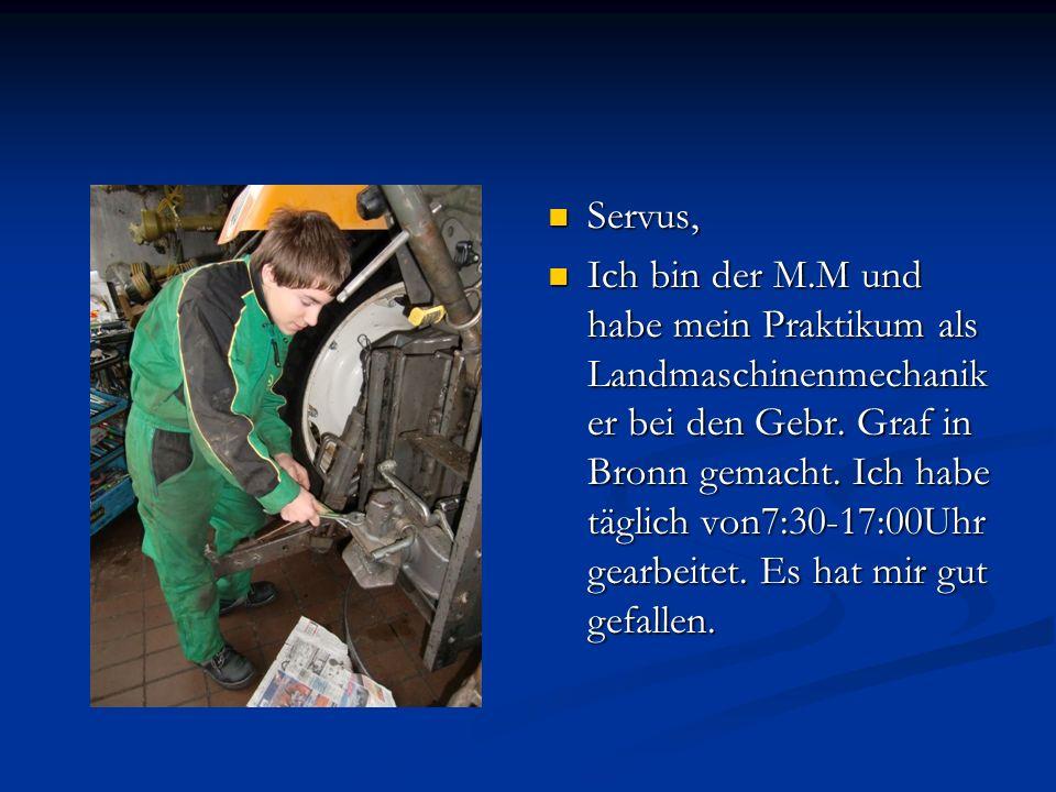 Servus, Ich bin der M.M und habe mein Praktikum als Landmaschinenmechanik er bei den Gebr. Graf in Bronn gemacht. Ich habe täglich von7:30-17:00Uhr ge