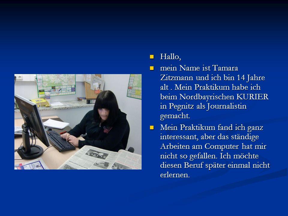 Hallo, mein Name ist Tamara Zitzmann und ich bin 14 Jahre alt. Mein Praktikum habe ich beim Nordbayrischen KURIER in Pegnitz als Journalistin gemacht.