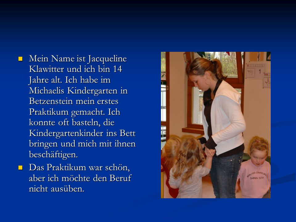 Mein Name ist Jacqueline Klawitter und ich bin 14 Jahre alt. Ich habe im Michaelis Kindergarten in Betzenstein mein erstes Praktikum gemacht. Ich konn