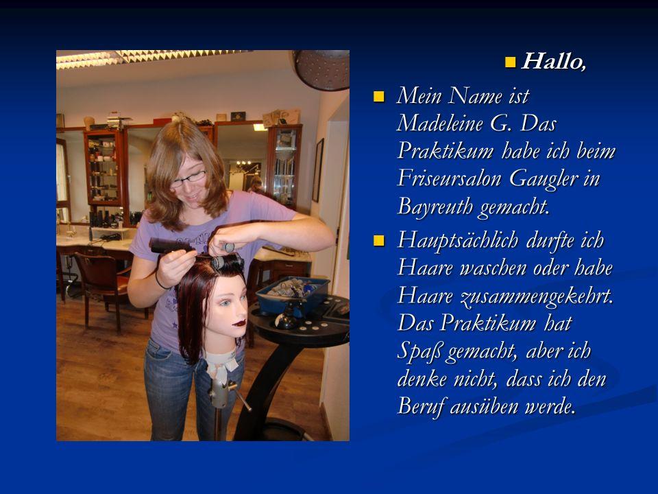 Hallo, Mein Name ist Madeleine G. Das Praktikum habe ich beim Friseursalon Gaugler in Bayreuth gemacht. Hauptsächlich durfte ich Haare waschen oder ha
