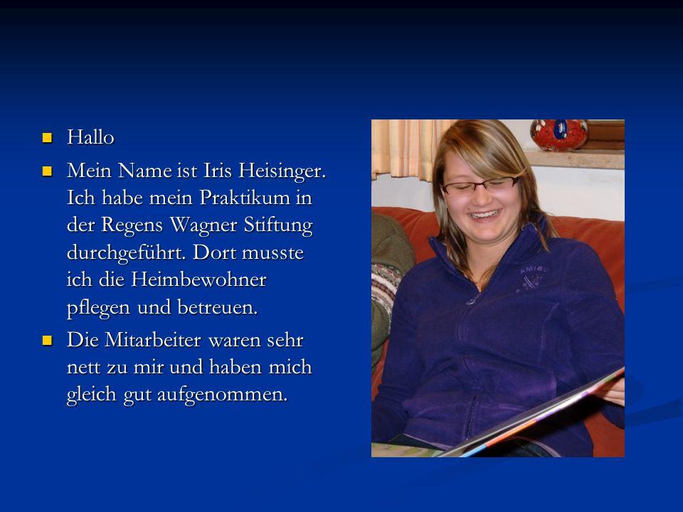 Hallo Hallo Mein Name ist Iris Heisinger. Ich habe mein Praktikum in der Regens Wagner Stiftung durchgeführt. Dort musste ich die Heimbewohner pflegen