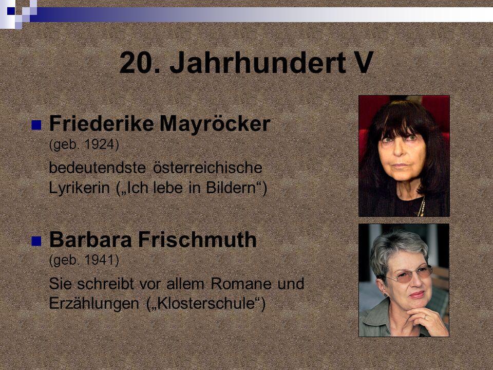 20. Jahrhundert V Friederike Mayröcker (geb. 1924) bedeutendste österreichische Lyrikerin (Ich lebe in Bildern) Barbara Frischmuth (geb. 1941) Sie sch