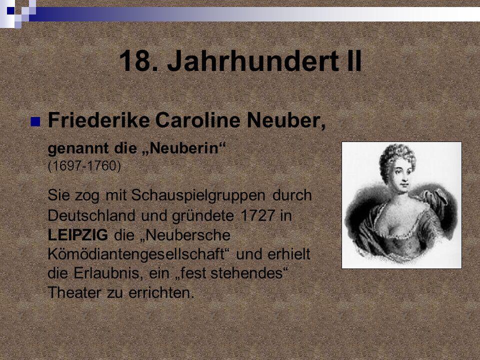 18. Jahrhundert II Friederike Caroline Neuber, genannt die Neuberin (1697-1760) Sie zog mit Schauspielgruppen durch Deutschland und gründete 1727 in L