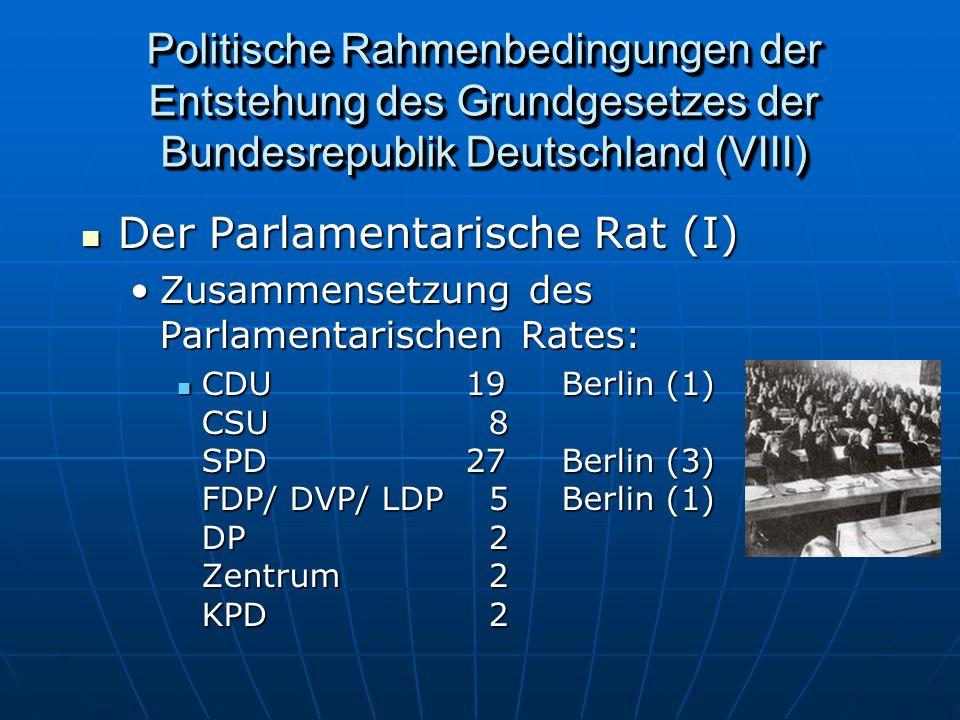 Politische Rahmenbedingungen der Entstehung des Grundgesetzes der Bundesrepublik Deutschland (VIII) Der Parlamentarische Rat (I) Der Parlamentarische Rat (I) Zusammensetzung des Parlamentarischen Rates:Zusammensetzung des Parlamentarischen Rates: CDU19Berlin (1) CSU 8 SPD27Berlin (3) FDP/ DVP/ LDP 5Berlin (1) DP 2 Zentrum 2 KPD 2 CDU19Berlin (1) CSU 8 SPD27Berlin (3) FDP/ DVP/ LDP 5Berlin (1) DP 2 Zentrum 2 KPD 2
