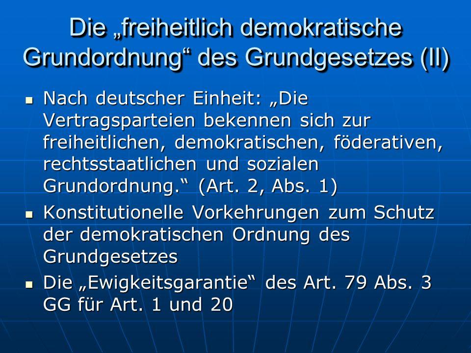 Die freiheitlich demokratische Grundordnung des Grundgesetzes (II) Nach deutscher Einheit: Die Vertragsparteien bekennen sich zur freiheitlichen, demokratischen, föderativen, rechtsstaatlichen und sozialen Grundordnung.