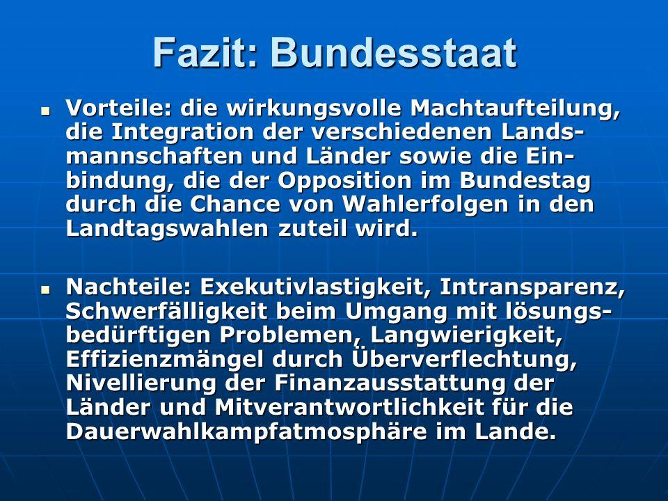 Fazit: Bundesstaat Vorteile: die wirkungsvolle Machtaufteilung, die Integration der verschiedenen Lands- mannschaften und Länder sowie die Ein- bindung, die der Opposition im Bundestag durch die Chance von Wahlerfolgen in den Landtagswahlen zuteil wird.