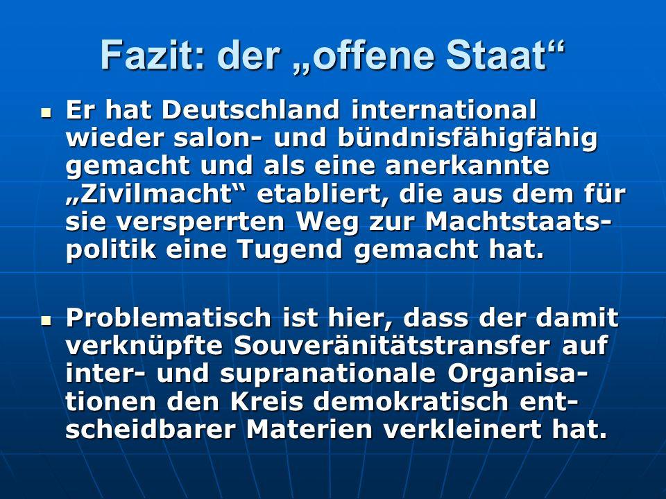 Fazit: der offene Staat Er hat Deutschland international wieder salon- und bündnisfähigfähig gemacht und als eine anerkannte Zivilmacht etabliert, die aus dem für sie versperrten Weg zur Machtstaats- politik eine Tugend gemacht hat.
