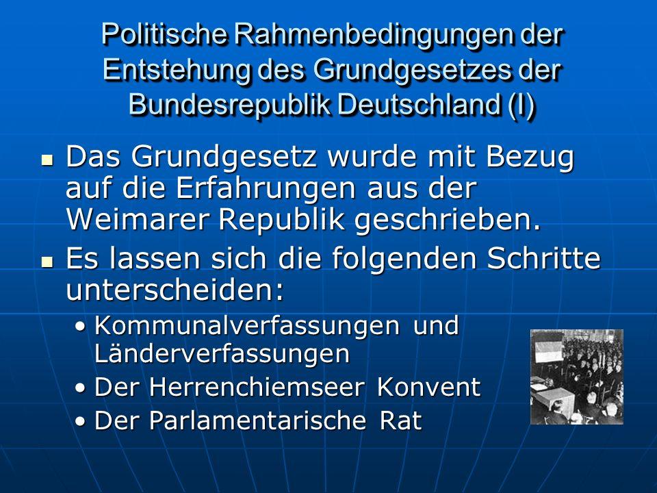 Politische Rahmenbedingungen der Entstehung des Grundgesetzes der Bundesrepublik Deutschland (I) Das Grundgesetz wurde mit Bezug auf die Erfahrungen aus der Weimarer Republik geschrieben.