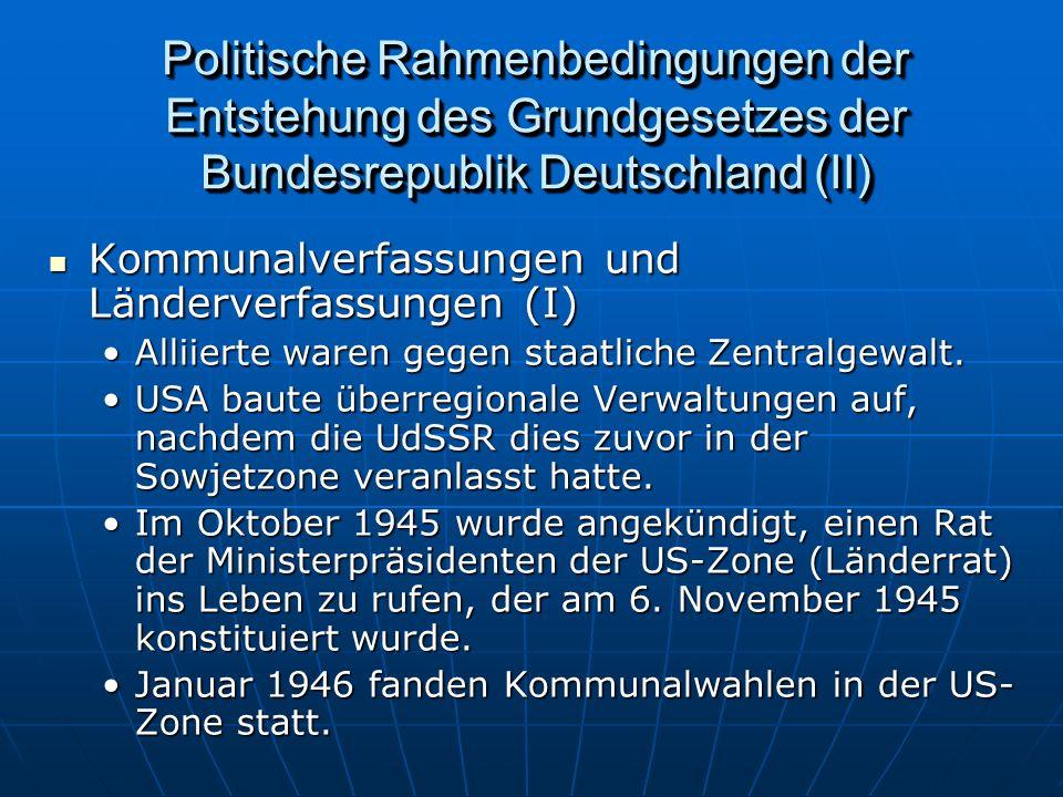 Politische Rahmenbedingungen der Entstehung des Grundgesetzes der Bundesrepublik Deutschland (II) Kommunalverfassungen und Länderverfassungen (I) Kommunalverfassungen und Länderverfassungen (I) Alliierte waren gegen staatliche Zentralgewalt.Alliierte waren gegen staatliche Zentralgewalt.