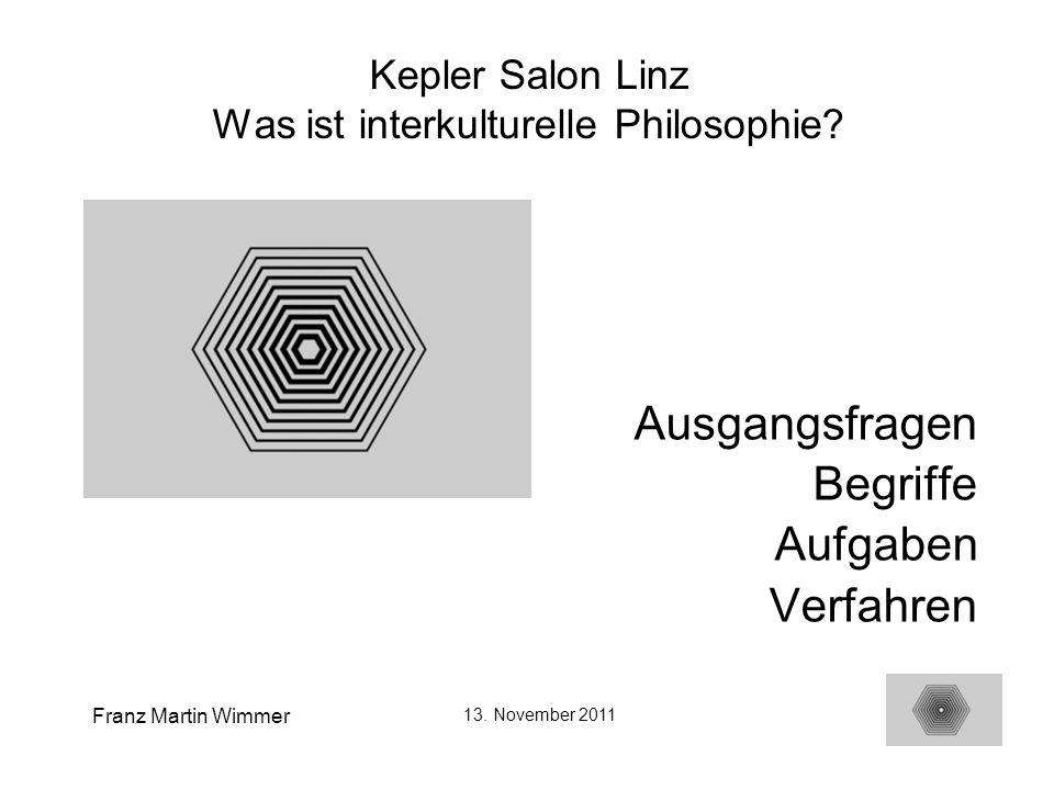 Franz Martin Wimmer 13. November 2011 1 Kepler Salon Linz Was ist interkulturelle Philosophie? Ausgangsfragen Begriffe Aufgaben Verfahren