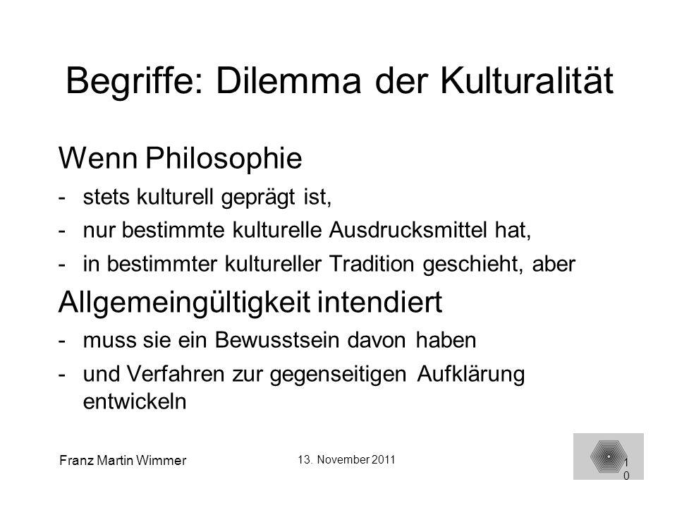 Franz Martin Wimmer 13. November 2011 10 Begriffe: Dilemma der Kulturalität Wenn Philosophie -stets kulturell geprägt ist, -nur bestimmte kulturelle A