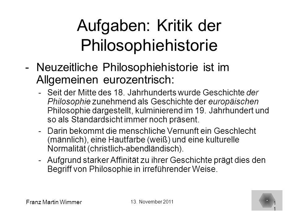 Franz Martin Wimmer 13. November 2011 11 Aufgaben: Kritik der Philosophiehistorie -Neuzeitliche Philosophiehistorie ist im Allgemeinen eurozentrisch: