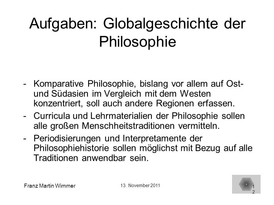 Franz Martin Wimmer 13. November 2011 12 Aufgaben: Globalgeschichte der Philosophie -Komparative Philosophie, bislang vor allem auf Ost- und Südasien