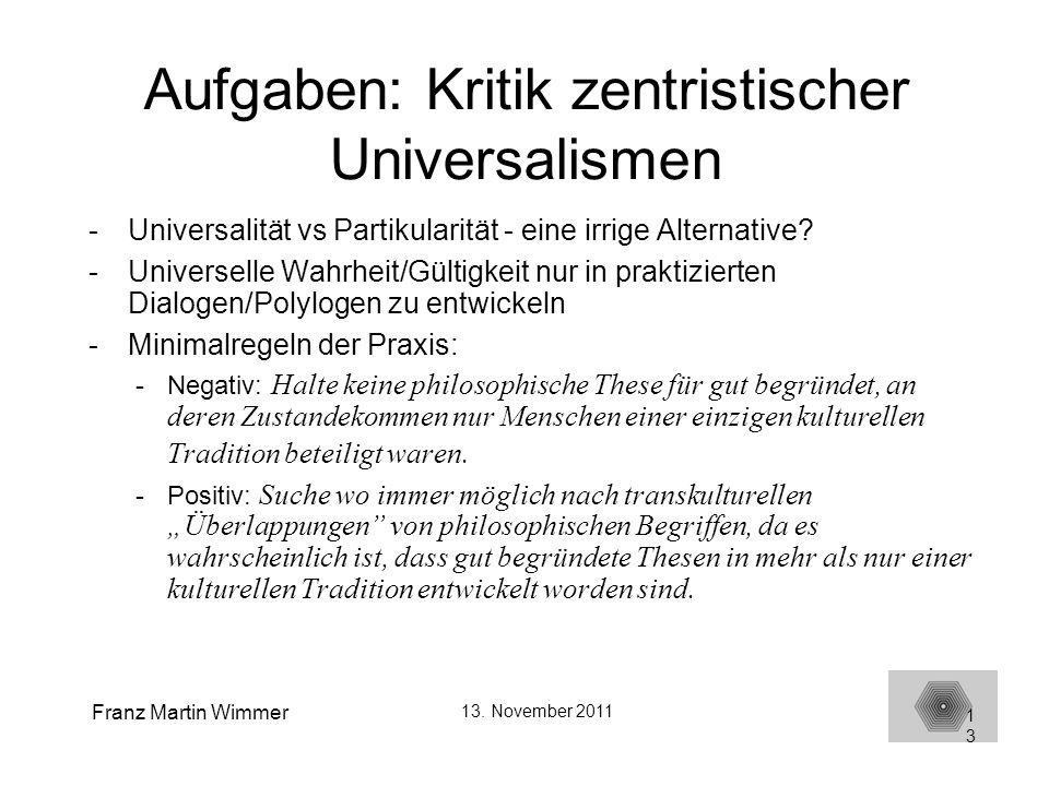 Franz Martin Wimmer 13. November 2011 13 Aufgaben: Kritik zentristischer Universalismen -Universalität vs Partikularität - eine irrige Alternative? -U