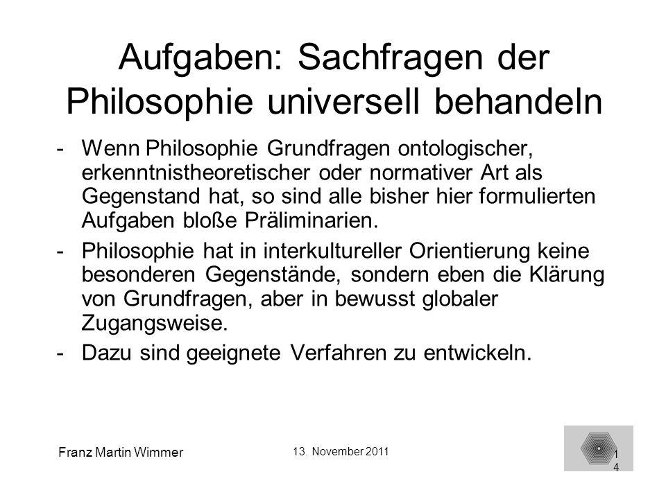 Franz Martin Wimmer 13. November 2011 14 Aufgaben: Sachfragen der Philosophie universell behandeln -Wenn Philosophie Grundfragen ontologischer, erkenn