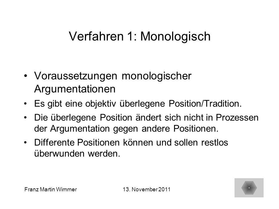 16 Franz Martin Wimmer13. November 2011 Verfahren 1: Monologisch Voraussetzungen monologischer Argumentationen Es gibt eine objektiv überlegene Positi