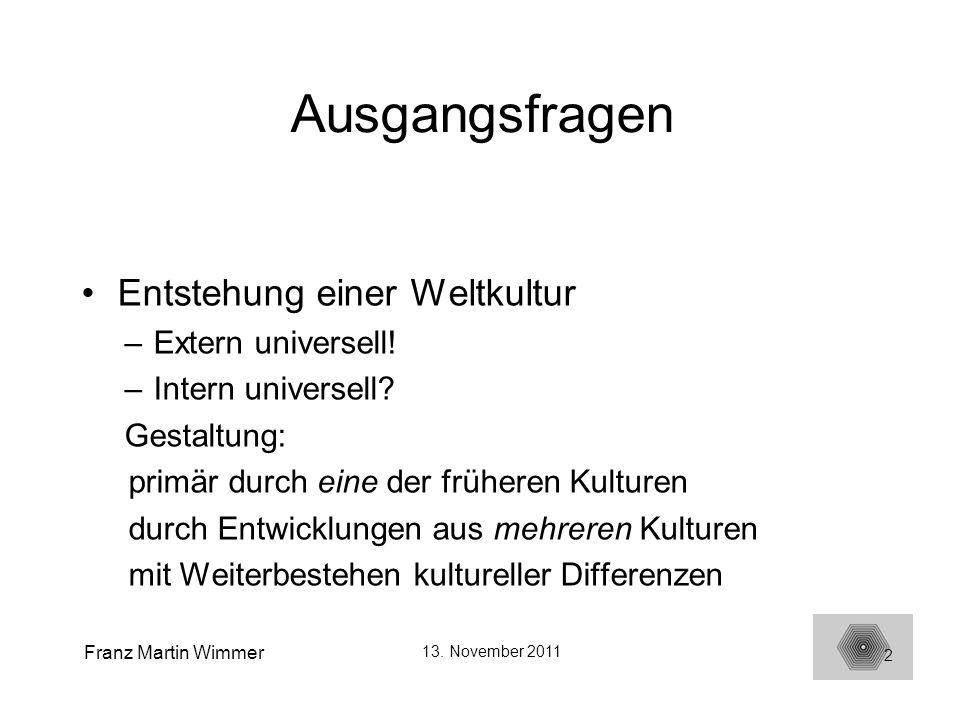 Franz Martin Wimmer 13. November 2011 2 Ausgangsfragen Entstehung einer Weltkultur –Extern universell! –Intern universell? Gestaltung: primär durch ei