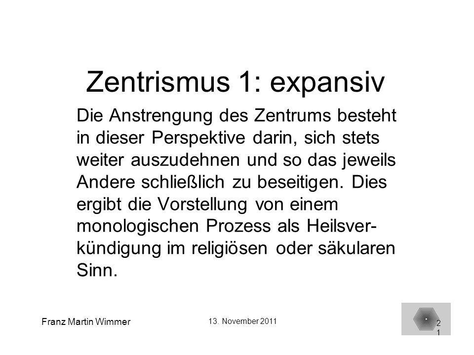 Franz Martin Wimmer 13. November 2011 21 Zentrismus 1: expansiv Die Anstrengung des Zentrums besteht in dieser Perspektive darin, sich stets weiter au