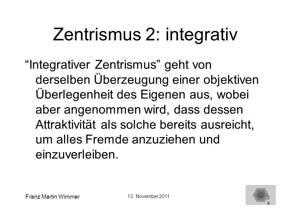 Franz Martin Wimmer 13. November 2011 24 Zentrismus 2: integrativ Integrativer Zentrismus geht von derselben Überzeugung einer objektiven Überlegenhei