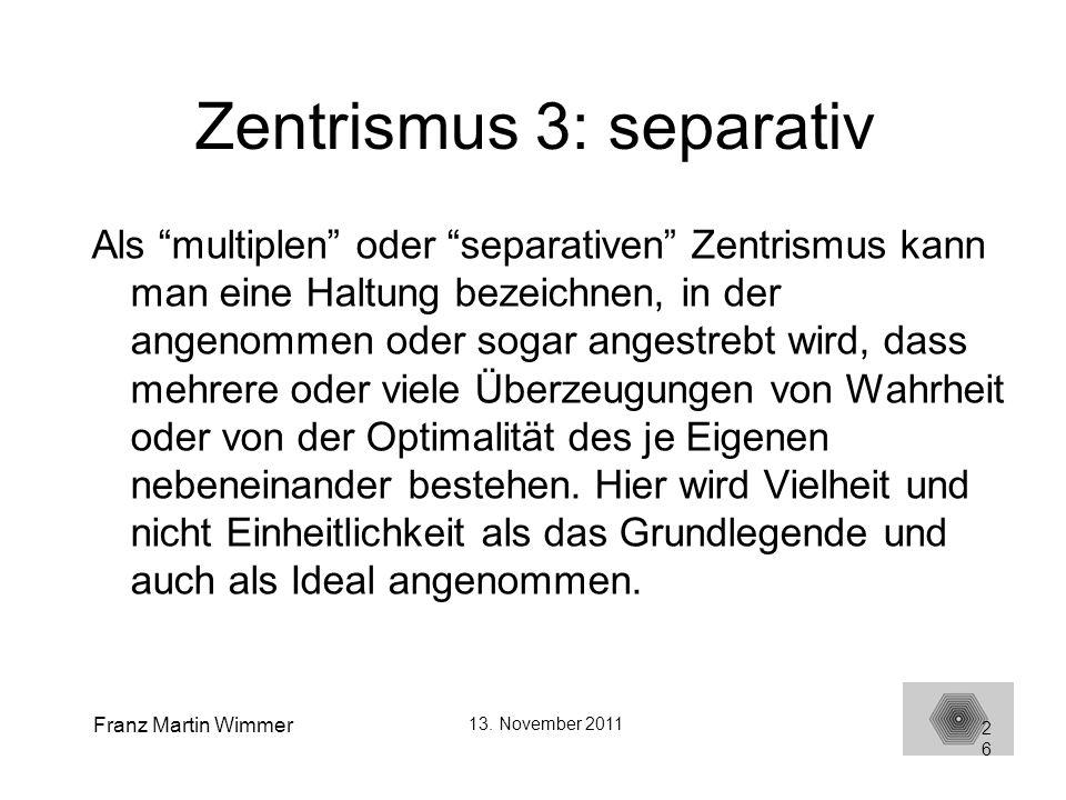 Franz Martin Wimmer 13. November 2011 26 Zentrismus 3: separativ Als multiplen oder separativen Zentrismus kann man eine Haltung bezeichnen, in der an