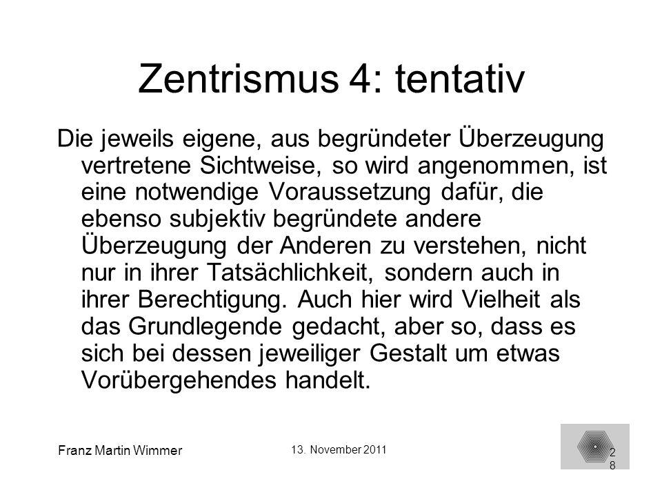 Franz Martin Wimmer 13. November 2011 28 Zentrismus 4: tentativ Die jeweils eigene, aus begründeter Überzeugung vertretene Sichtweise, so wird angenom