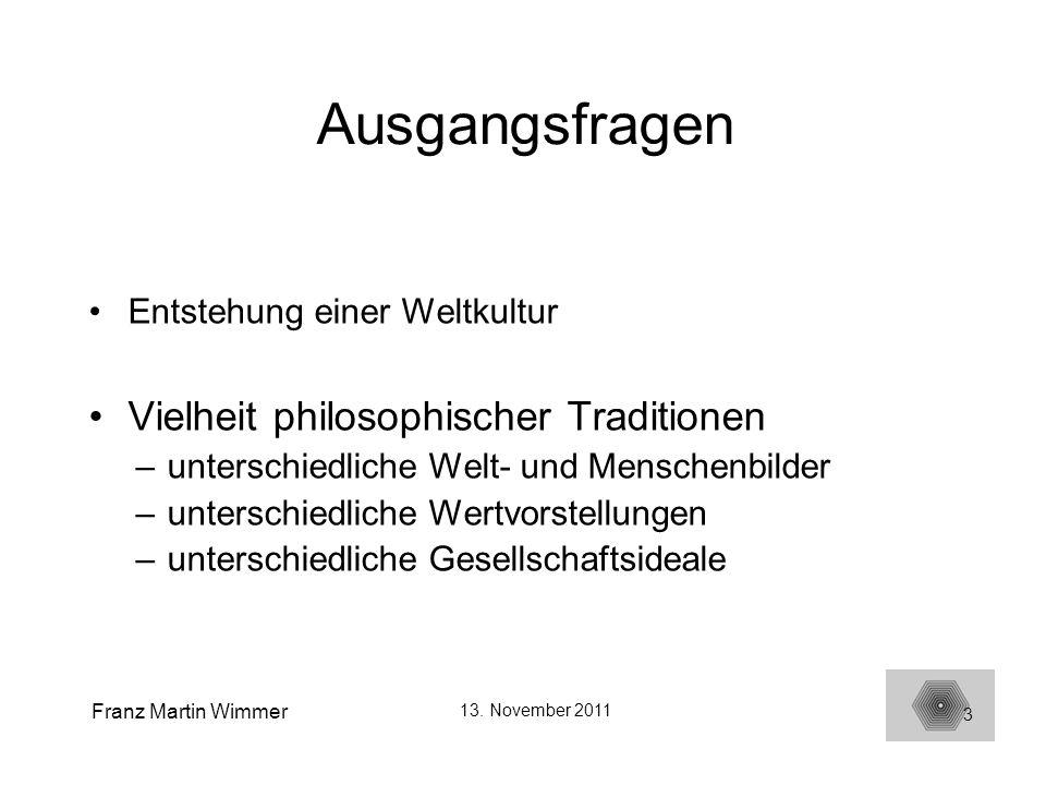 Franz Martin Wimmer 13. November 2011 3 Ausgangsfragen Entstehung einer Weltkultur Vielheit philosophischer Traditionen –unterschiedliche Welt- und Me