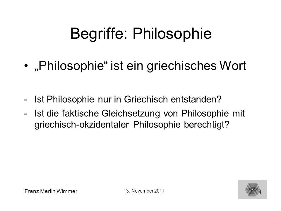 Franz Martin Wimmer 13. November 2011 4 Begriffe: Philosophie Philosophie ist ein griechisches Wort -Ist Philosophie nur in Griechisch entstanden? -Is
