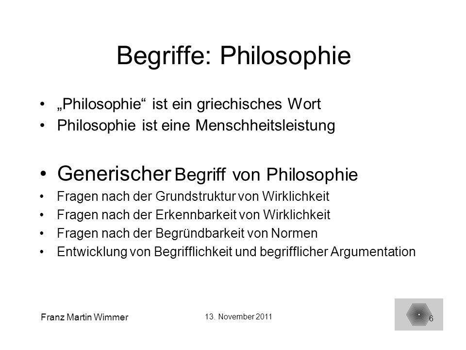 Franz Martin Wimmer 13. November 2011 6 Begriffe: Philosophie Philosophie ist ein griechisches Wort Philosophie ist eine Menschheitsleistung Generisch