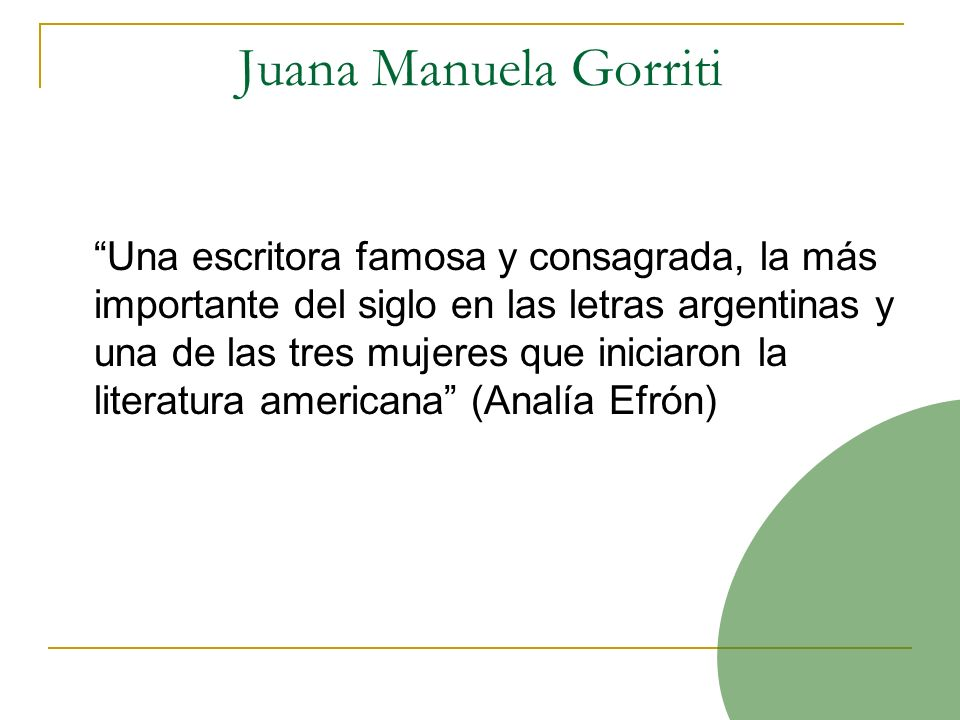 Juana Manuela Gorriti Una escritora famosa y consagrada, la más importante del siglo en las letras argentinas y una de las tres mujeres que iniciaron la literatura americana (Analía Efrón)