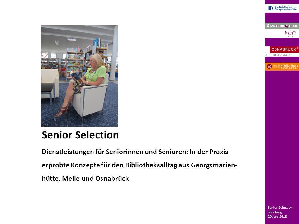 Senior Selection Dienstleistungen für Seniorinnen und Senioren: In der Praxis erprobte Konzepte für den Bibliotheksalltag aus Georgsmarien- hütte, Melle und Osnabrück Senior Selection Lüneburg 20.Juni 2013