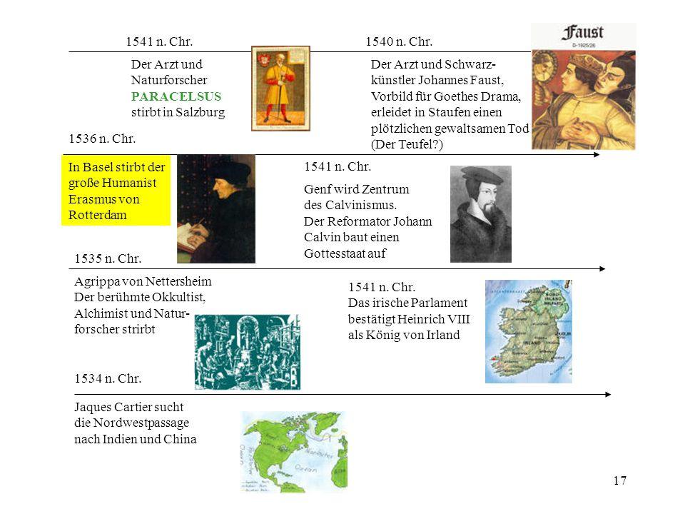 17 1534 n. Chr. Jaques Cartier sucht die Nordwestpassage nach Indien und China 1535 n. Chr. Agrippa von Nettersheim Der berühmte Okkultist, Alchimist