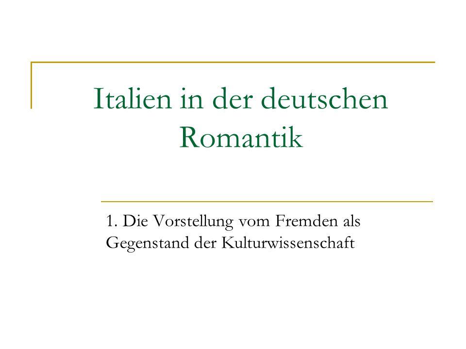 Italien in der deutschen Romantik 1. Die Vorstellung vom Fremden als Gegenstand der Kulturwissenschaft