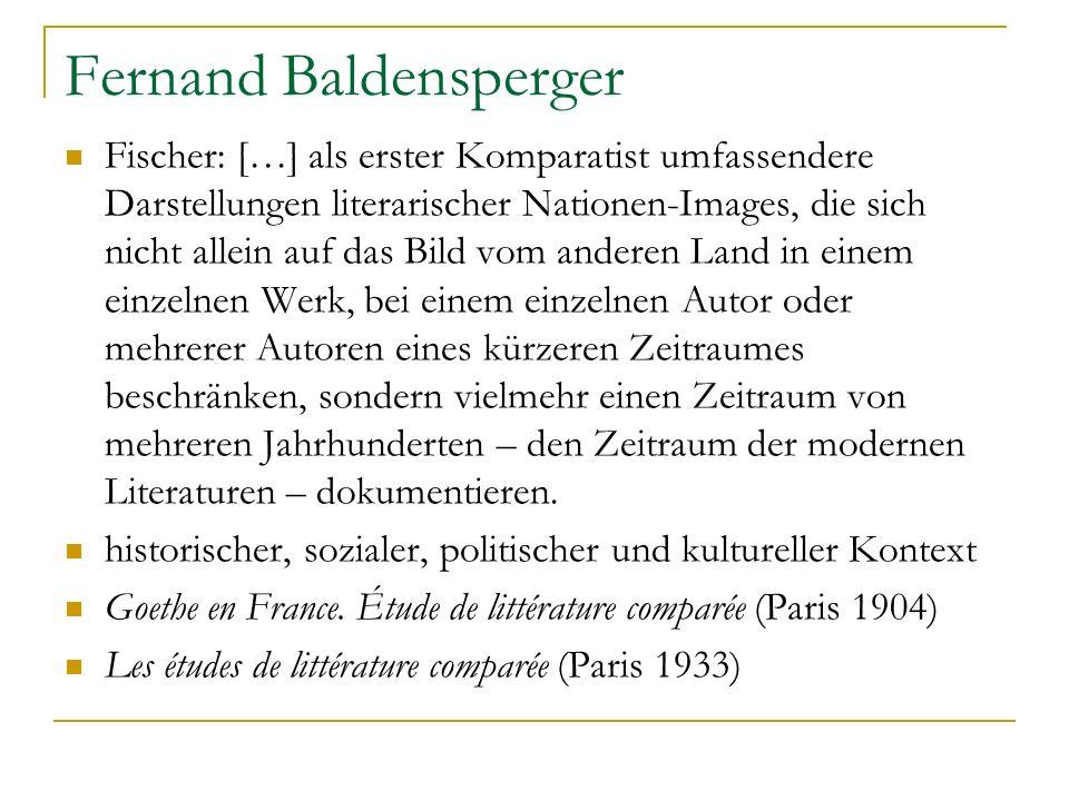 Fernand Baldensperger Fischer: […] als erster Komparatist umfassendere Darstellungen literarischer Nationen-Images, die sich nicht allein auf das Bild