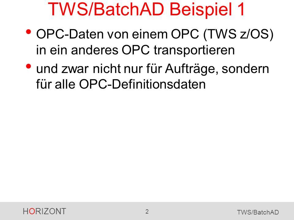 HORIZONT 2 TWS/BatchAD TWS/BatchAD Beispiel 1 OPC-Daten von einem OPC (TWS z/OS) in ein anderes OPC transportieren und zwar nicht nur für Aufträge, so