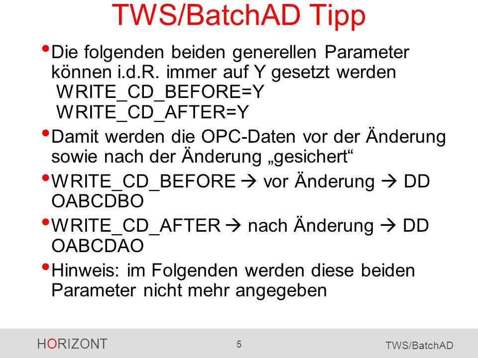 HORIZONT 6 TWS/BatchAD TWS/BatchAD Beispiel 2 alle (!) OPC Daten entladen SECURITY_FLAG=N WRITE_CD_BEFORE=Y CLNAME=* ACTION=LIST RECORD=CLCOM END1BLOCK JCLVCTAB=* ACTION=LIST RECORD=JCLVCOM END1BLOCK PRNAME=* ACTION=LIST RECORD=PRCOM END1BLOCK WSNAME=* ACTION=LIST RECORD=WSCOM END1BLOCK SRCNAME=* ACTION=LIST RECORD=SRCOM END1BLOCK ADID=* ACTION=LIST RECORD=ADCOM END1BLOCK ETTNAME=* ACTION=LIST RECORD=ETT END1BLOCK OIADID=* ACTION=LIST RECORD=OI Kalender Variablentabellen Perioden Workstation Spec.