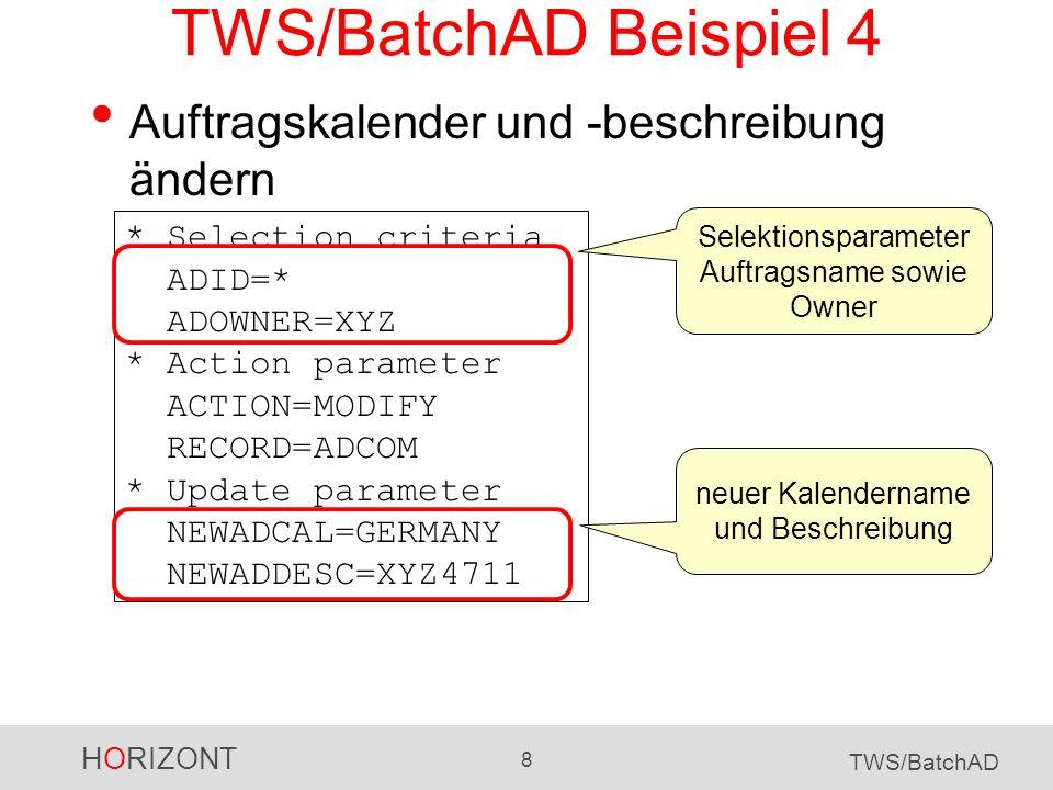 HORIZONT 8 TWS/BatchAD TWS/BatchAD Beispiel 4 Auftragskalender und -beschreibung ändern * Selection criteria ADID=* ADOWNER=XYZ * Action parameter ACT