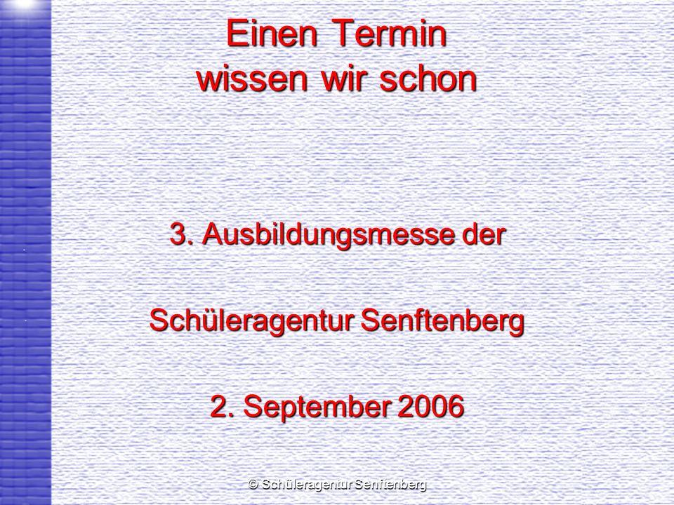 © Schüleragentur Senftenberg Einen Termin wissen wir schon 3. Ausbildungsmesse der Schüleragentur Senftenberg 2. September 2006